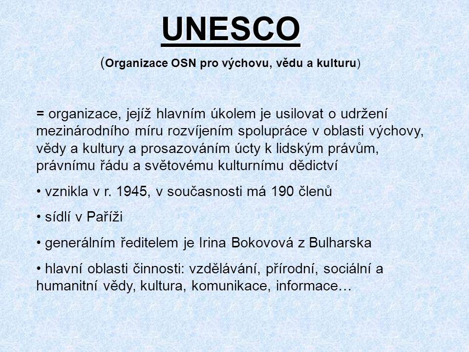 UNESCO ( Organizace OSN pro výchovu, vědu a kulturu) = organizace, jejíž hlavním úkolem je usilovat o udržení mezinárodního míru rozvíjením spolupráce v oblasti výchovy, vědy a kultury a prosazováním úcty k lidským právům, právnímu řádu a světovému kulturnímu dědictví vznikla v r.