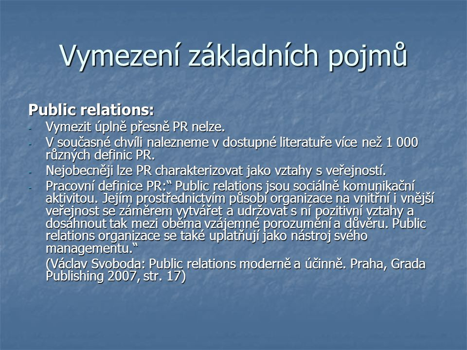 Vymezení základních pojmů Public relations: - Vymezit úplně přesně PR nelze. - V současné chvíli nalezneme v dostupné literatuře více než 1 000 různýc