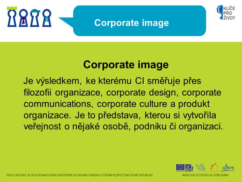 Corporate image Je výsledkem, ke kterému CI směřuje přes filozofii organizace, corporate design, corporate communications, corporate culture a produkt