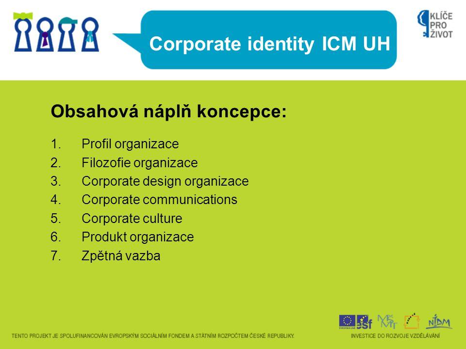 Corporate identity ICM UH Obsahová náplň koncepce: 1.Profil organizace 2.Filozofie organizace 3.Corporate design organizace 4.Corporate communications