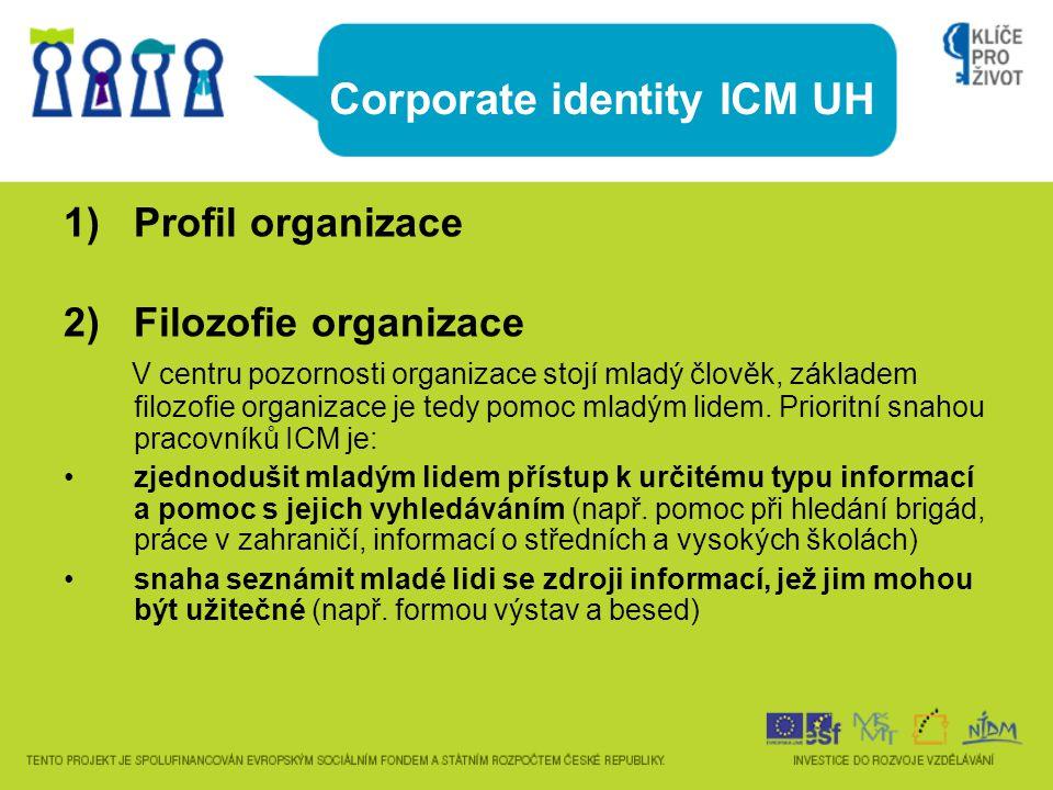 Corporate identity ICM UH 1)Profil organizace 2) Filozofie organizace V centru pozornosti organizace stojí mladý člověk, základem filozofie organizace