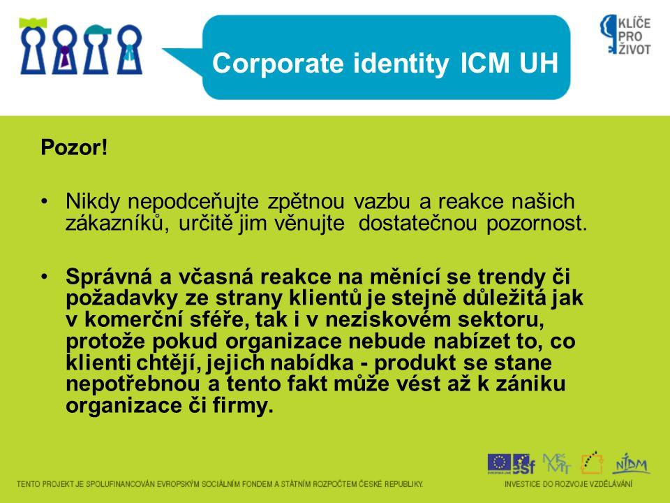 Corporate identity ICM UH Pozor! Nikdy nepodceňujte zpětnou vazbu a reakce našich zákazníků, určitě jim věnujte dostatečnou pozornost. Správná a včasn