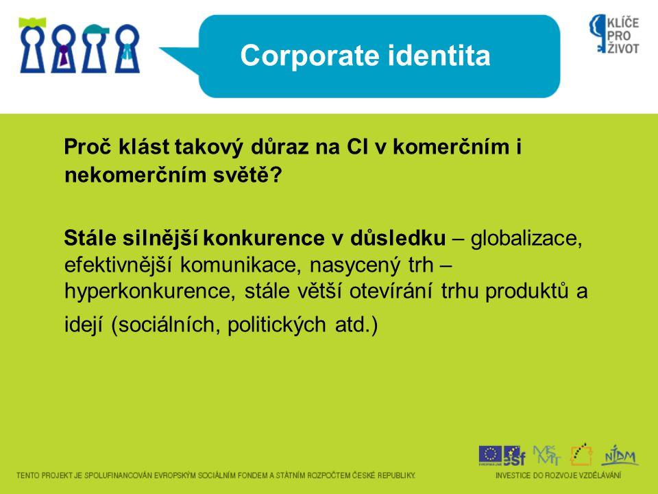 Corporate identita Proč klást takový důraz na CI v komerčním i nekomerčním světě? Stále silnější konkurence v důsledku – globalizace, efektivnější kom