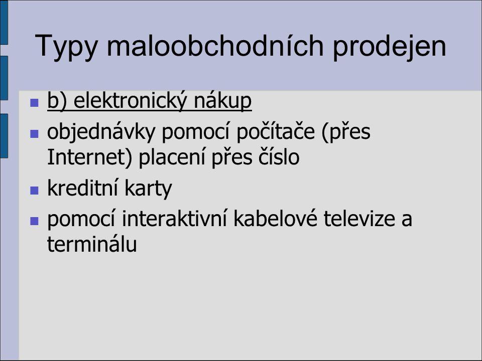 Typy maloobchodních prodejen b) elektronický nákup objednávky pomocí počítače (přes Internet) placení přes číslo kreditní karty pomocí interaktivní kabelové televize a terminálu