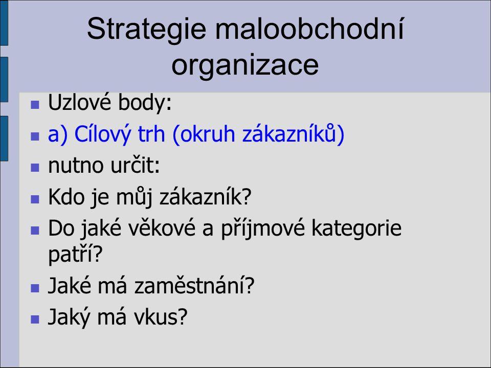 Strategie maloobchodní organizace Uzlové body: a) Cílový trh (okruh zákazníků) nutno určit: Kdo je můj zákazník? Do jaké věkové a příjmové kategorie p