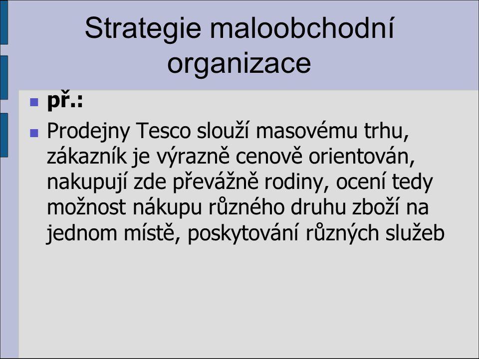 Strategie maloobchodní organizace př.: Prodejny Tesco slouží masovému trhu, zákazník je výrazně cenově orientován, nakupují zde převážně rodiny, ocení tedy možnost nákupu různého druhu zboží na jednom místě, poskytování různých služeb