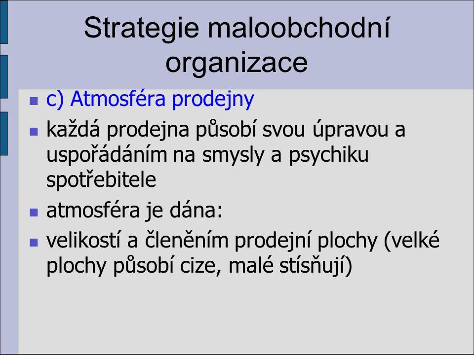 Strategie maloobchodní organizace c) Atmosféra prodejny každá prodejna působí svou úpravou a uspořádáním na smysly a psychiku spotřebitele atmosféra je dána: velikostí a členěním prodejní plochy (velké plochy působí cize, malé stísňují)