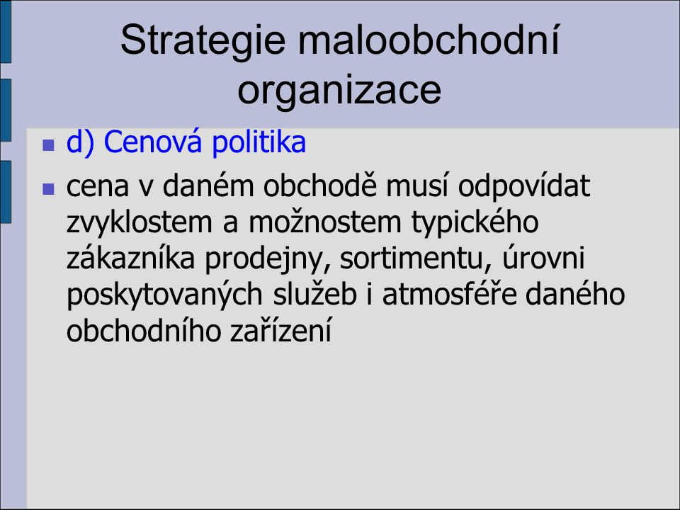 Strategie maloobchodní organizace d) Cenová politika cena v daném obchodě musí odpovídat zvyklostem a možnostem typického zákazníka prodejny, sortimen