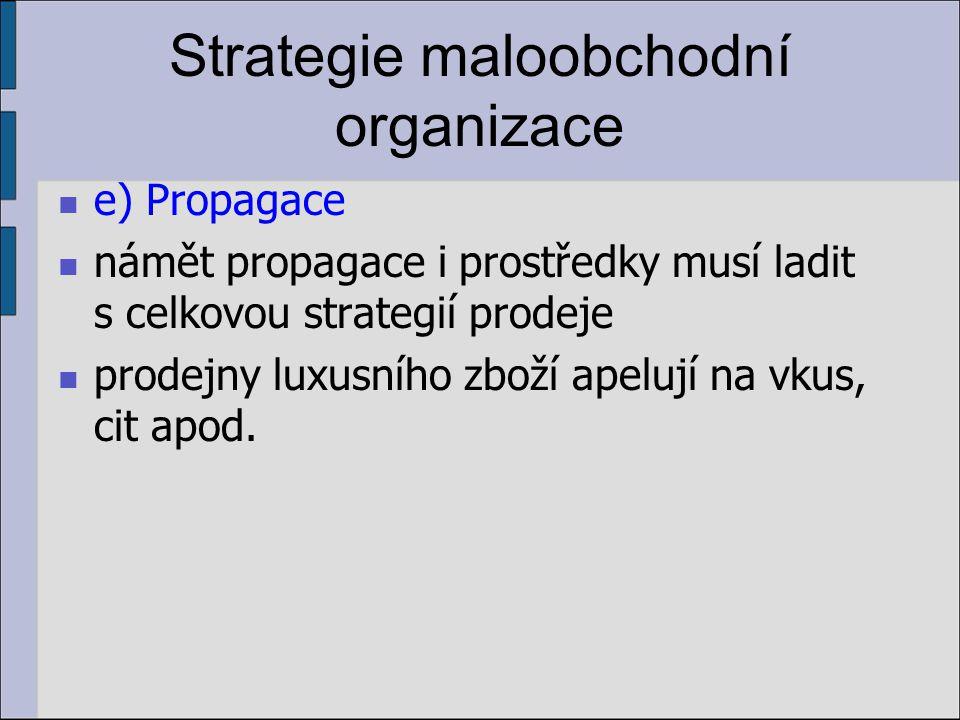 Strategie maloobchodní organizace e) Propagace námět propagace i prostředky musí ladit s celkovou strategií prodeje prodejny luxusního zboží apelují na vkus, cit apod.