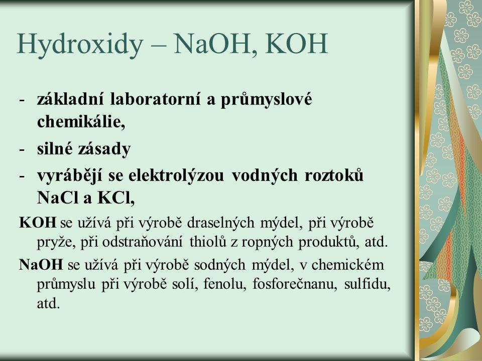 Hydroxidy – NaOH, KOH -základní laboratorní a průmyslové chemikálie, -silné zásady -vyrábějí se elektrolýzou vodných roztoků NaCl a KCl, KOH se užívá při výrobě draselných mýdel, při výrobě pryže, při odstraňování thiolů z ropných produktů, atd.