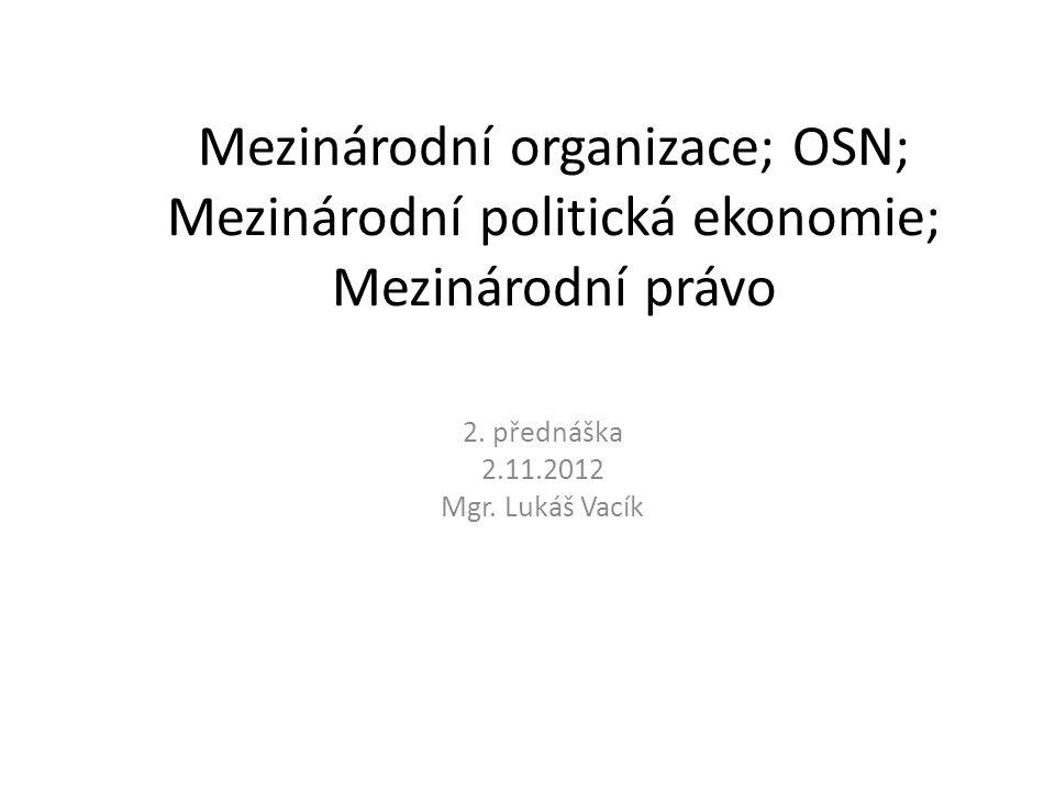 Mezinárodní organizace; OSN; Mezinárodní politická ekonomie; Mezinárodní právo 2. přednáška 2.11.2012 Mgr. Lukáš Vacík