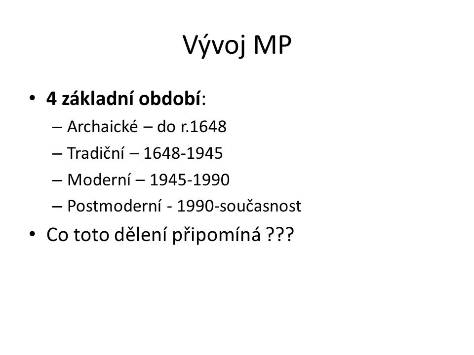 Vývoj MP 4 základní období: – Archaické – do r.1648 – Tradiční – 1648-1945 – Moderní – 1945-1990 – Postmoderní - 1990-současnost Co toto dělení připom