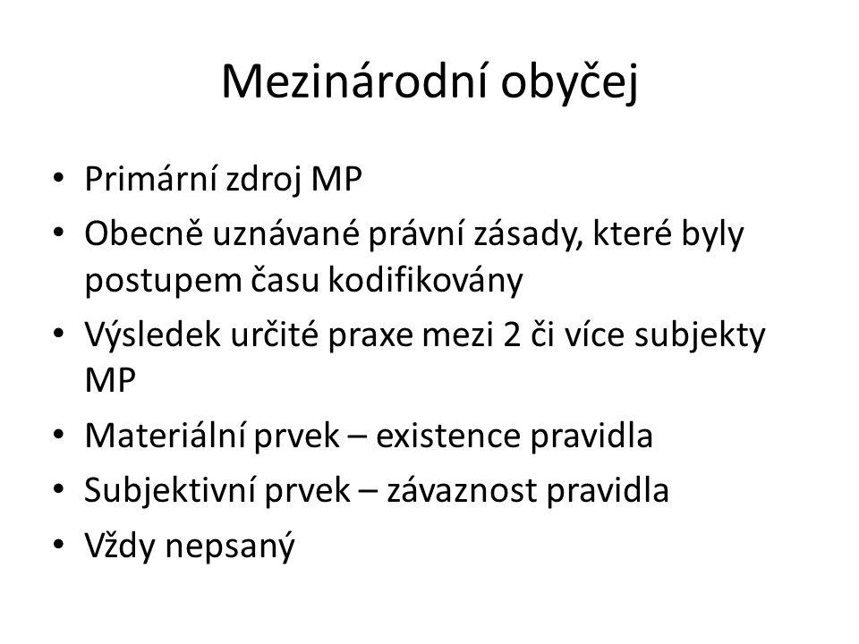 Mezinárodní obyčej Primární zdroj MP Obecně uznávané právní zásady, které byly postupem času kodifikovány Výsledek určité praxe mezi 2 či více subjekt
