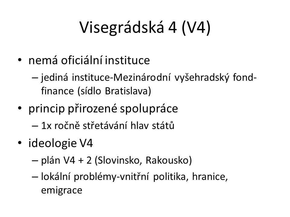 Visegrádská 4 (V4) nemá oficiální instituce – jediná instituce-Mezinárodní vyšehradský fond- finance (sídlo Bratislava) princip přirozené spolupráce –