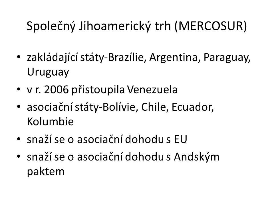 Společný Jihoamerický trh (MERCOSUR) zakládající státy-Brazílie, Argentina, Paraguay, Uruguay v r. 2006 přistoupila Venezuela asociační státy-Bolívie,