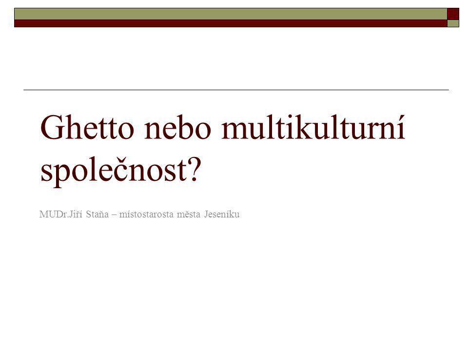Ghetto nebo multikulturní společnost? MUDr.Jiří Staňa – místostarosta města Jeseníku