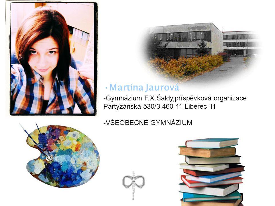 Martina Jaurová -Gymnázium F.X.Šaldy,příspěvková organizace Partyzánská 530/3,460 11 Liberec 11 -VŠEOBECNÉ GYMNÁZIUM