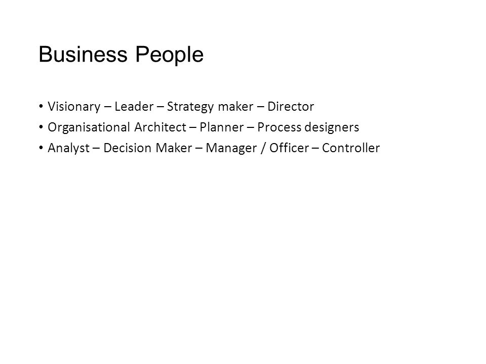 Business People Visionary – Leader – Strategy maker – Director Organisational Architect – Planner – Process designers Analyst – Decision Maker – Manager / Officer – Controller