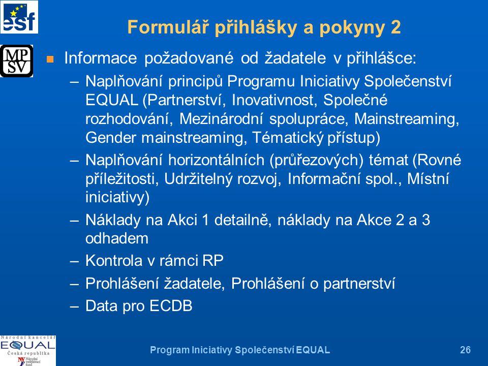 Program Iniciativy Společenství EQUAL26 n Informace požadované od žadatele v přihlášce: –Naplňování principů Programu Iniciativy Společenství EQUAL (Partnerství, Inovativnost, Společné rozhodování, Mezinárodní spolupráce, Mainstreaming, Gender mainstreaming, Tématický přístup) –Naplňování horizontálních (průřezových) témat (Rovné příležitosti, Udržitelný rozvoj, Informační spol., Místní iniciativy) –Náklady na Akci 1 detailně, náklady na Akce 2 a 3 odhadem –Kontrola v rámci RP –Prohlášení žadatele, Prohlášení o partnerství –Data pro ECDB Formulář přihlášky a pokyny 2