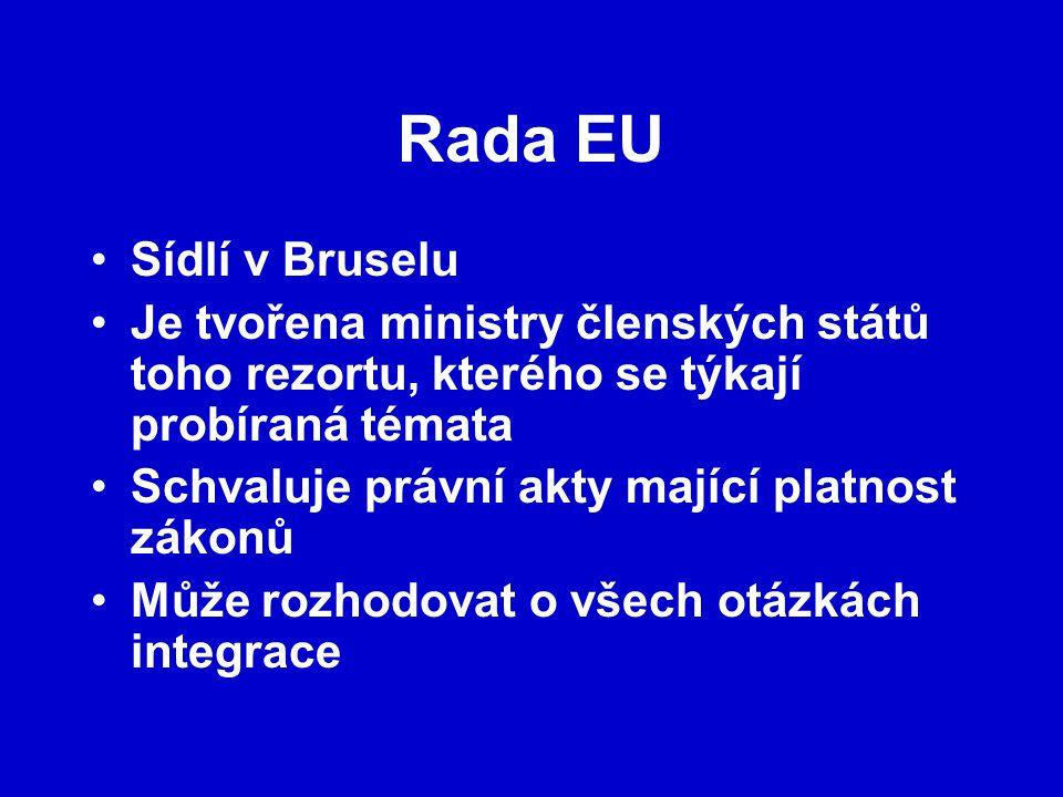 Rada EU Sídlí v Bruselu Je tvořena ministry členských států toho rezortu, kterého se týkají probíraná témata Schvaluje právní akty mající platnost zákonů Může rozhodovat o všech otázkách integrace