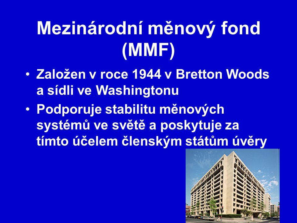 Mezinárodní měnový fond (MMF) Založen v roce 1944 v Bretton Woods a sídli ve Washingtonu Podporuje stabilitu měnových systémů ve světě a poskytuje za tímto účelem členským státům úvěry