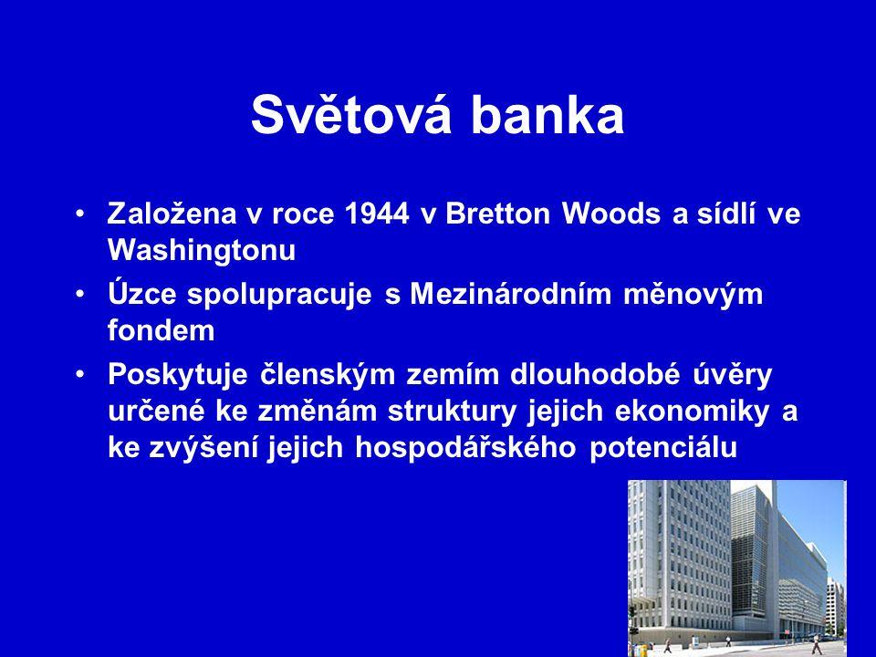 Světová banka Založena v roce 1944 v Bretton Woods a sídlí ve Washingtonu Úzce spolupracuje s Mezinárodním měnovým fondem Poskytuje členským zemím dlouhodobé úvěry určené ke změnám struktury jejich ekonomiky a ke zvýšení jejich hospodářského potenciálu