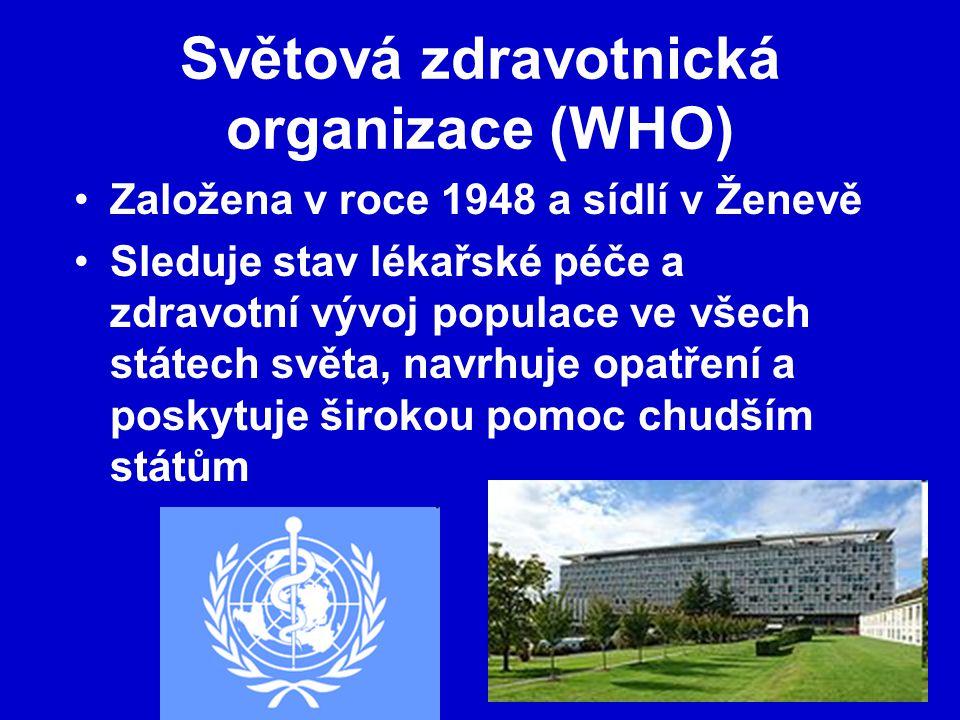 Světová zdravotnická organizace (WHO) Založena v roce 1948 a sídlí v Ženevě Sleduje stav lékařské péče a zdravotní vývoj populace ve všech státech světa, navrhuje opatření a poskytuje širokou pomoc chudším státům