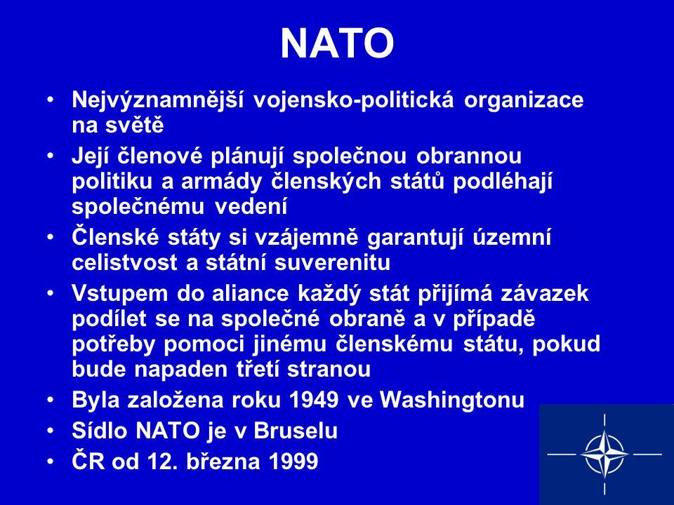 NATO Nejvýznamnější vojensko-politická organizace na světě Její členové plánují společnou obrannou politiku a armády členských států podléhají společnému vedení Členské státy si vzájemně garantují územní celistvost a státní suverenitu Vstupem do aliance každý stát přijímá závazek podílet se na společné obraně a v případě potřeby pomoci jinému členskému státu, pokud bude napaden třetí stranou Byla založena roku 1949 ve Washingtonu Sídlo NATO je v Bruselu ČR od 12.