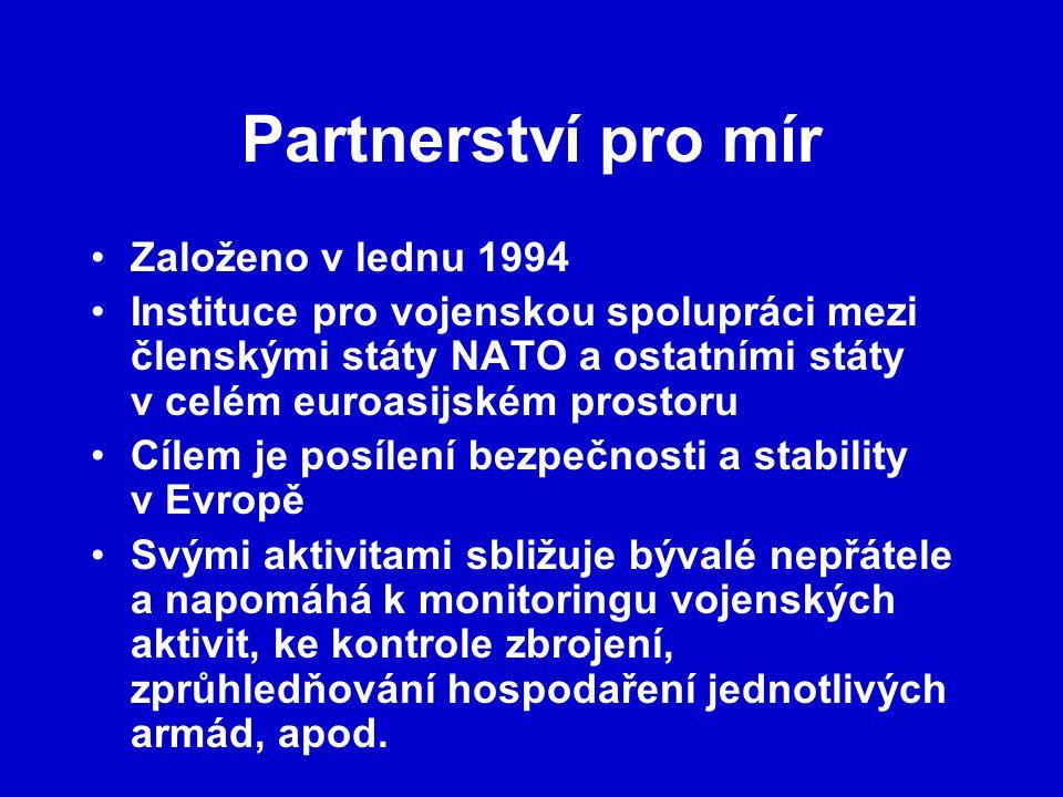 Partnerství pro mír Založeno v lednu 1994 Instituce pro vojenskou spolupráci mezi členskými státy NATO a ostatními státy v celém euroasijském prostoru Cílem je posílení bezpečnosti a stability v Evropě Svými aktivitami sbližuje bývalé nepřátele a napomáhá k monitoringu vojenských aktivit, ke kontrole zbrojení, zprůhledňování hospodaření jednotlivých armád, apod.