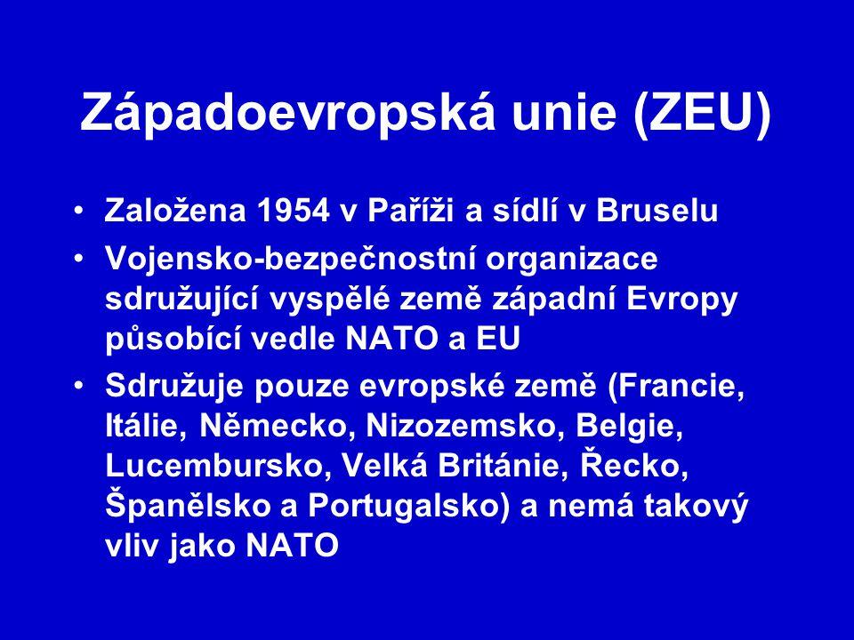 Západoevropská unie (ZEU) Založena 1954 v Paříži a sídlí v Bruselu Vojensko-bezpečnostní organizace sdružující vyspělé země západní Evropy působící vedle NATO a EU Sdružuje pouze evropské země (Francie, Itálie, Německo, Nizozemsko, Belgie, Lucembursko, Velká Británie, Řecko, Španělsko a Portugalsko) a nemá takový vliv jako NATO