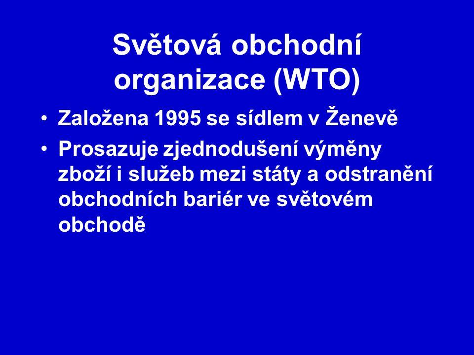 Světová obchodní organizace (WTO) Založena 1995 se sídlem v Ženevě Prosazuje zjednodušení výměny zboží i služeb mezi státy a odstranění obchodních bariér ve světovém obchodě