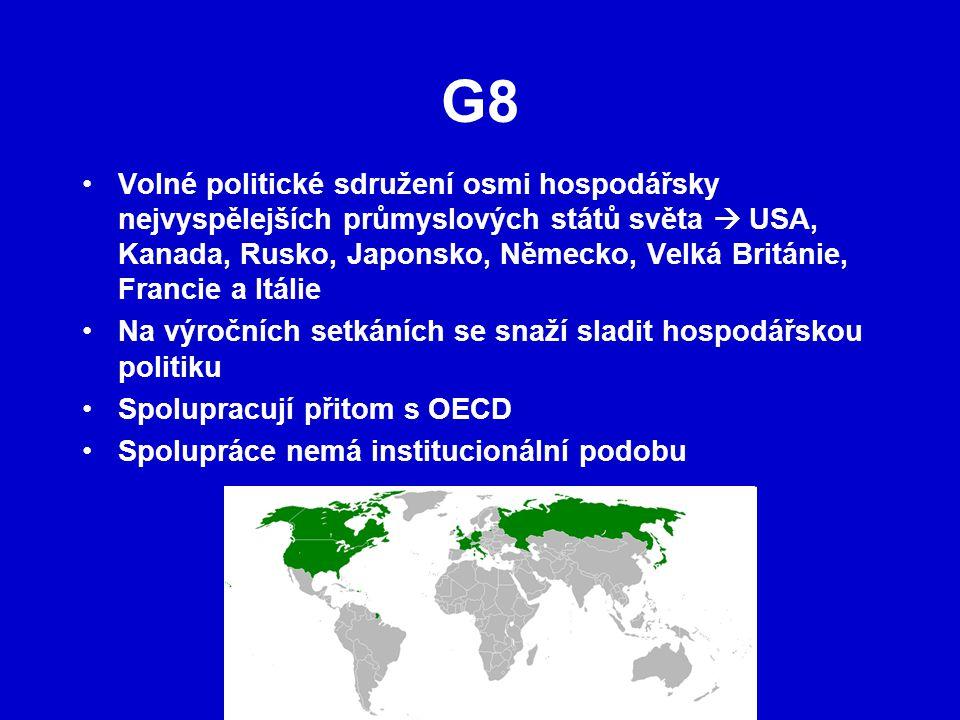 G8 Volné politické sdružení osmi hospodářsky nejvyspělejších průmyslových států světa  USA, Kanada, Rusko, Japonsko, Německo, Velká Británie, Francie a Itálie Na výročních setkáních se snaží sladit hospodářskou politiku Spolupracují přitom s OECD Spolupráce nemá institucionální podobu