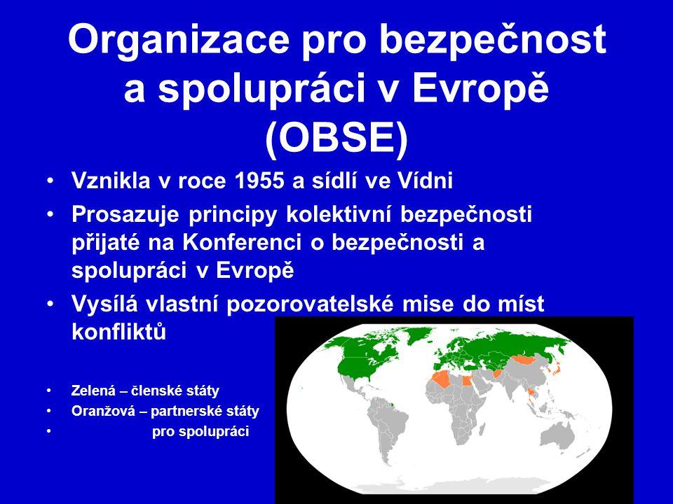 Organizace pro bezpečnost a spolupráci v Evropě (OBSE) Vznikla v roce 1955 a sídlí ve Vídni Prosazuje principy kolektivní bezpečnosti přijaté na Konferenci o bezpečnosti a spolupráci v Evropě Vysílá vlastní pozorovatelské mise do míst konfliktů Zelená – členské státy Oranžová – partnerské státy pro spolupráci