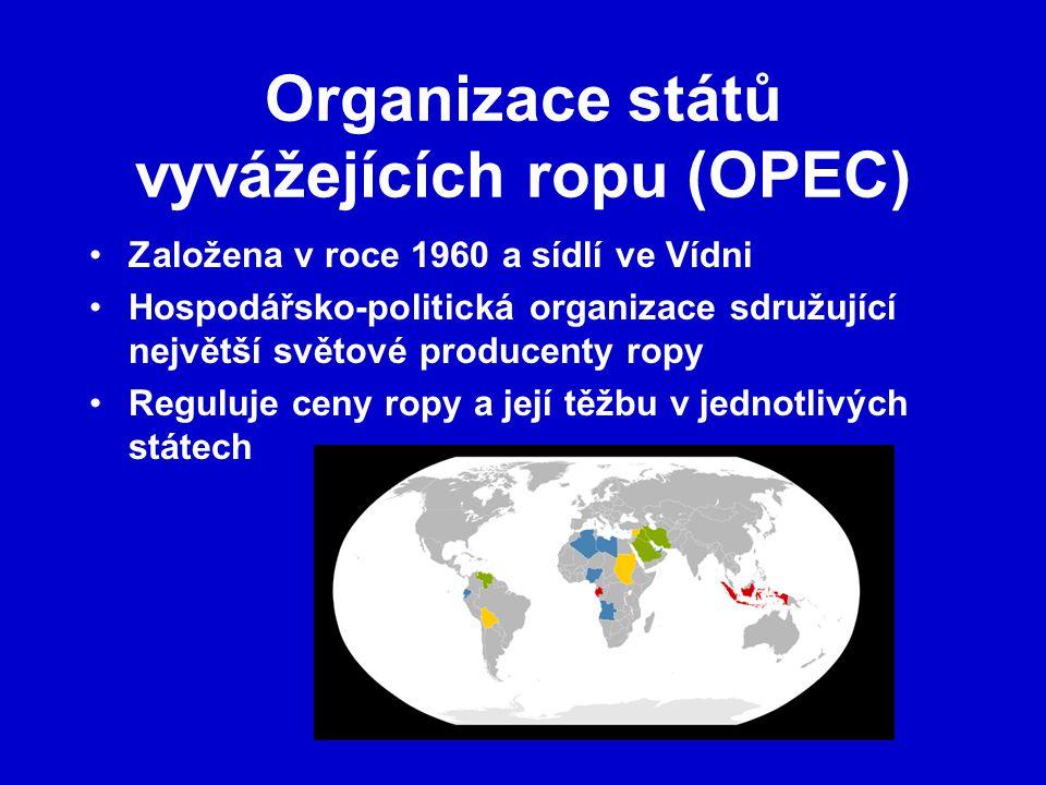 Organizace států vyvážejících ropu (OPEC) Založena v roce 1960 a sídlí ve Vídni Hospodářsko-politická organizace sdružující největší světové producenty ropy Reguluje ceny ropy a její těžbu v jednotlivých státech