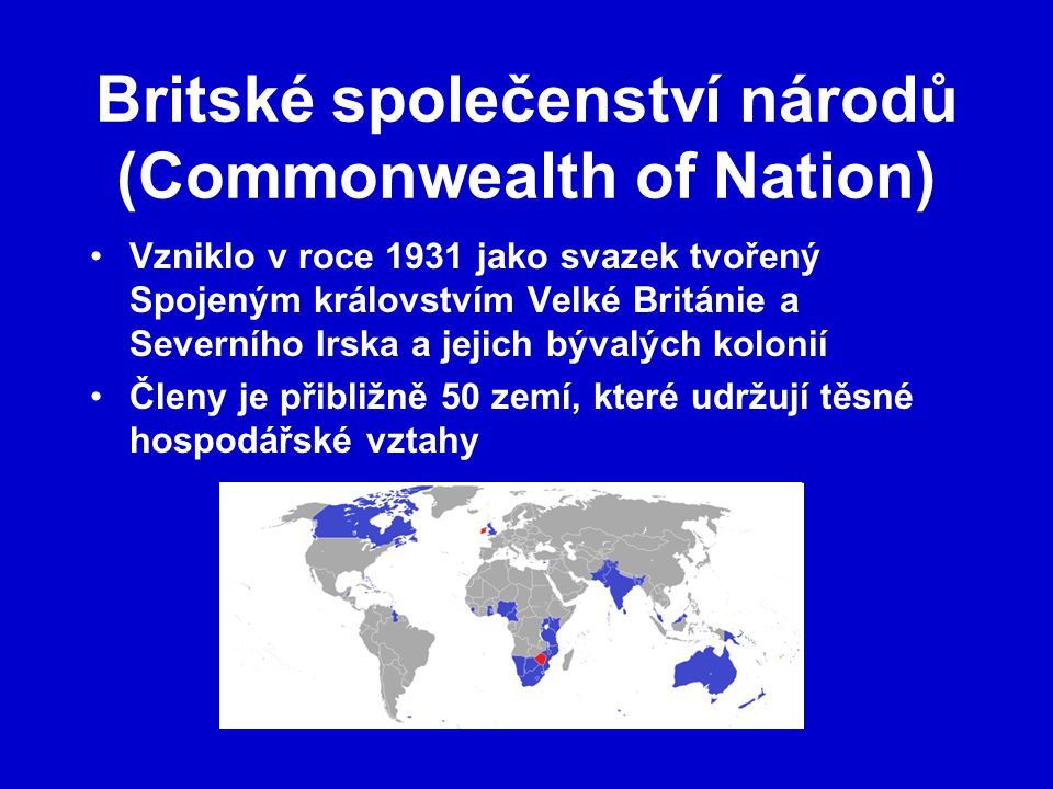Britské společenství národů (Commonwealth of Nation) Vzniklo v roce 1931 jako svazek tvořený Spojeným královstvím Velké Británie a Severního Irska a jejich bývalých kolonií Členy je přibližně 50 zemí, které udržují těsné hospodářské vztahy