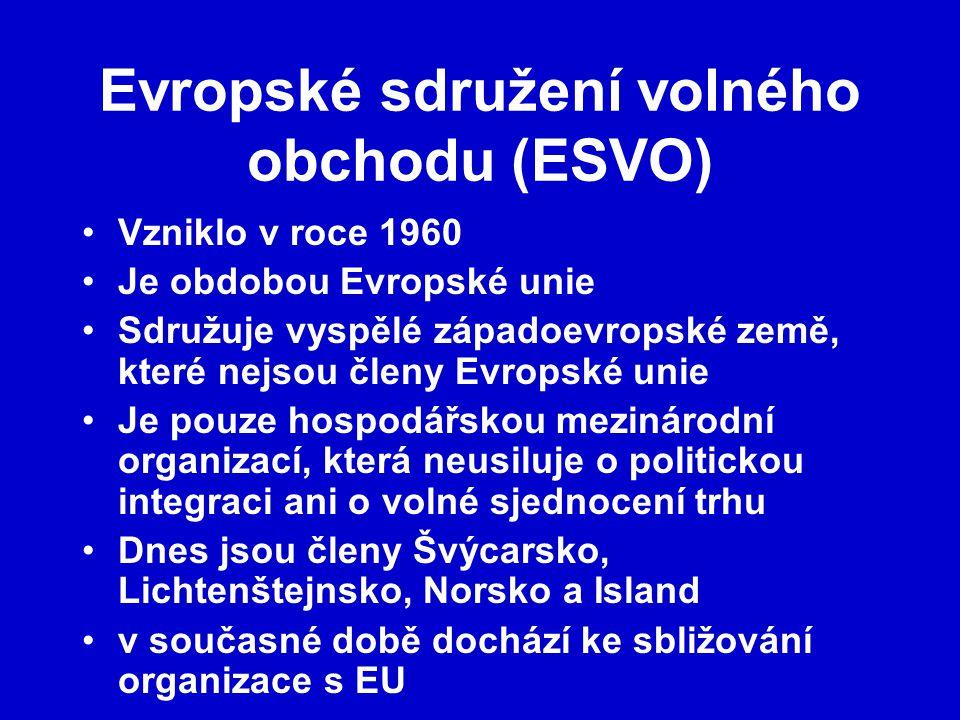 Evropské sdružení volného obchodu (ESVO) Vzniklo v roce 1960 Je obdobou Evropské unie Sdružuje vyspělé západoevropské země, které nejsou členy Evropské unie Je pouze hospodářskou mezinárodní organizací, která neusiluje o politickou integraci ani o volné sjednocení trhu Dnes jsou členy Švýcarsko, Lichtenštejnsko, Norsko a Island v současné době dochází ke sbližování organizace s EU