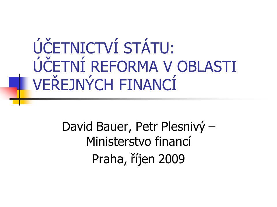 ÚČETNICTVÍ STÁTU: ÚČETNÍ REFORMA V OBLASTI VEŘEJNÝCH FINANCÍ David Bauer, Petr Plesnivý – Ministerstvo financí Praha, říjen 2009