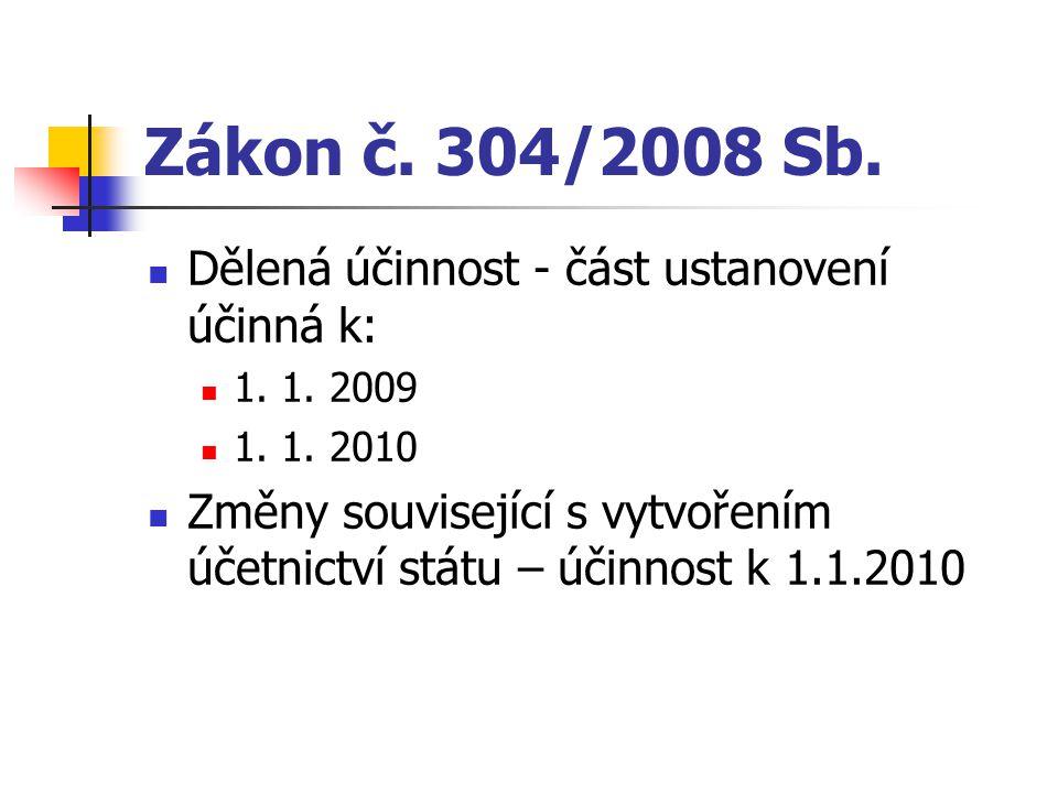 Zákon č. 304/2008 Sb. Dělená účinnost - část ustanovení účinná k: 1. 1. 2009 1. 1. 2010 Změny související s vytvořením účetnictví státu – účinnost k 1