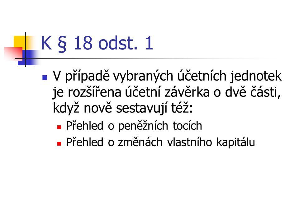 K § 18 odst. 1 V případě vybraných účetních jednotek je rozšířena účetní závěrka o dvě části, když nově sestavují též: Přehled o peněžních tocích Přeh