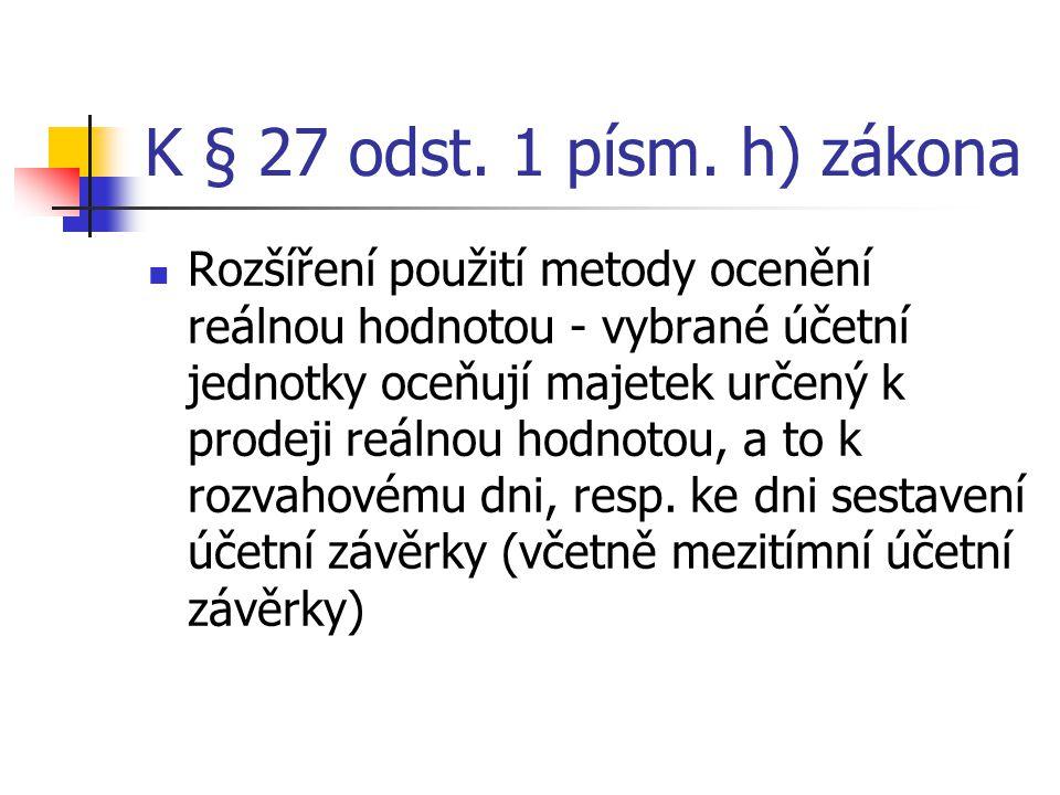 K § 27 odst. 1 písm. h) zákona Rozšíření použití metody ocenění reálnou hodnotou - vybrané účetní jednotky oceňují majetek určený k prodeji reálnou ho