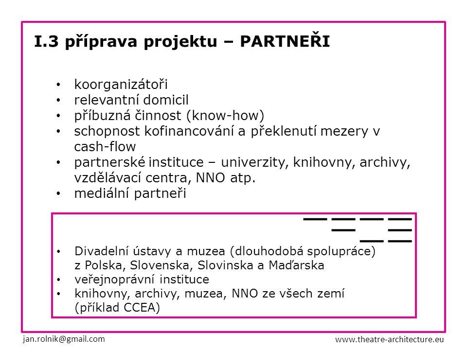 I.4 příprava projektu – FINANCOVÁNÍ jan.rolnik@gmail.com www.theatre-architecture.eu státní, krajské a městské granty (s předstihem odhadnout kolik je možné získat) nadace a fondy (Visegrád, Život umělce, Vize97, Český literární fond…) zastupitelské úřady (ambasády), zahraniční kulturní centra a instituty sponzoring o sponzorská nabídka (při realizaci nekončit u financí, pokračovat barterem) o nejen propagace, ale i například mecenášský program