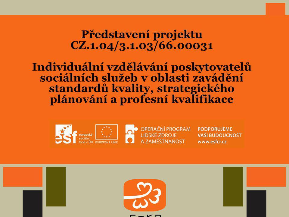Představení projektu CZ.1.04/3.1.03/66.00031 Individuální vzdělávání poskytovatelů sociálních služeb v oblasti zavádění standardů kvality, strategického plánování a profesní kvalifikace