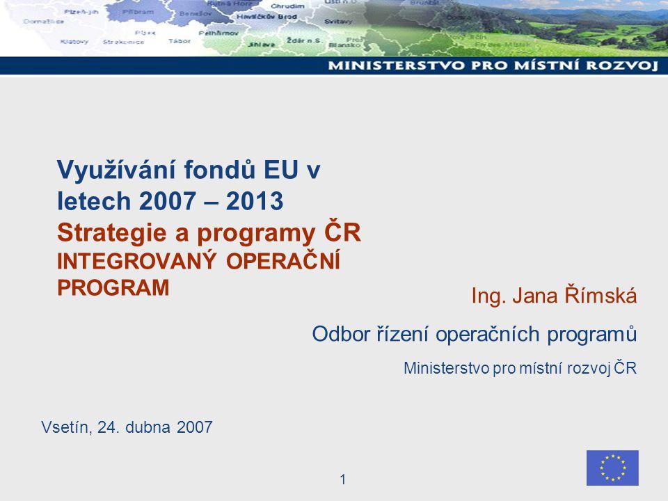 1 Využívání fondů EU v letech 2007 – 2013 Strategie a programy ČR INTEGROVANÝ OPERAČNÍ PROGRAM Ing.