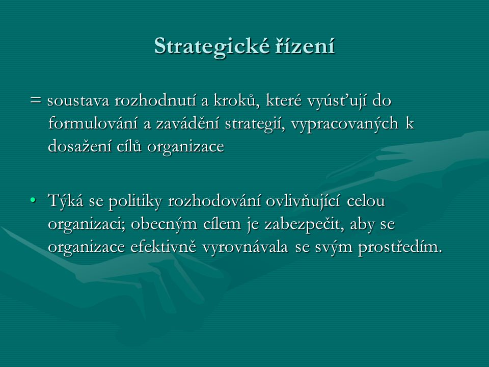 Strategické řízení = soustava rozhodnutí a kroků, které vyúsťují do formulování a zavádění strategií, vypracovaných k dosažení cílů organizace Týká se