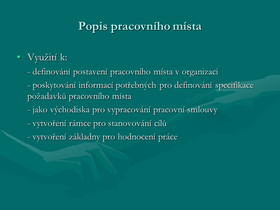 Popis pracovního místa Využití k:Využití k: - definování postavení pracovního místa v organizaci - poskytování informací potřebných pro definování spe