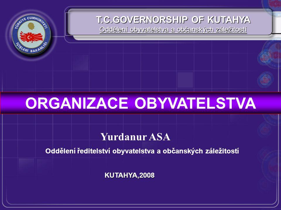 ORGANIZACE OBYVATELSTVA T.C.GOVERNORSHIP OF KUTAHYA Oddělení obyvatelstva a občanských záležitostí KUTAHYA,2008 Yurdanur ASA Oddělení ředitelství obyvatelstva a občanských záležitostí