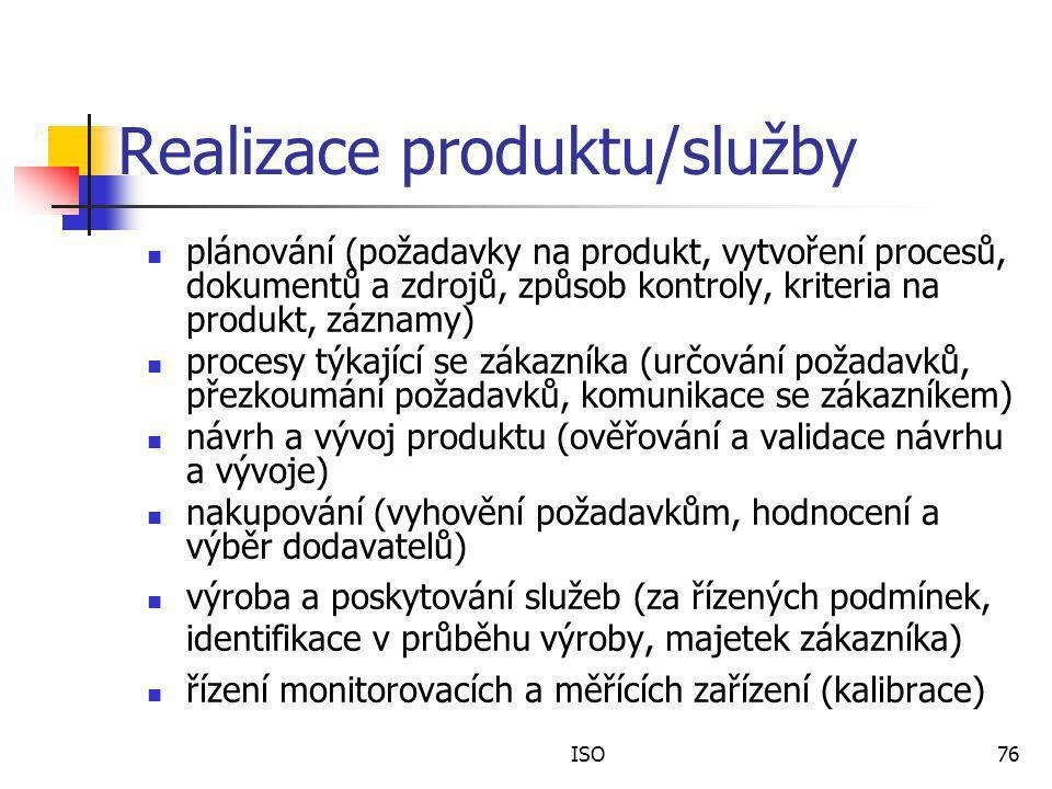 ISO76 Realizace produktu/služby plánování (požadavky na produkt, vytvoření procesů, dokumentů a zdrojů, způsob kontroly, kriteria na produkt, záznamy) procesy týkající se zákazníka (určování požadavků, přezkoumání požadavků, komunikace se zákazníkem) návrh a vývoj produktu (ověřování a validace návrhu a vývoje) nakupování (vyhovění požadavkům, hodnocení a výběr dodavatelů) výroba a poskytování služeb (za řízených podmínek, identifikace v průběhu výroby, majetek zákazníka) řízení monitorovacích a měřících zařízení (kalibrace)