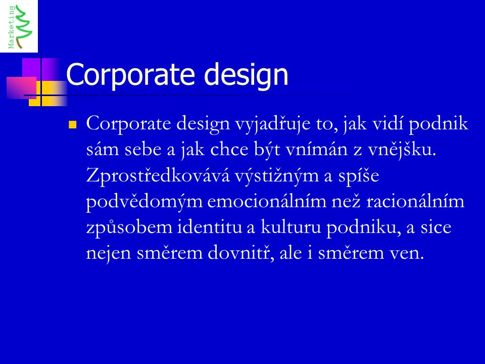 Corporate design Corporate design vyjadřuje to, jak vidí podnik sám sebe a jak chce být vnímán z vnějšku. Zprostředkovává výstižným a spíše podvědomým