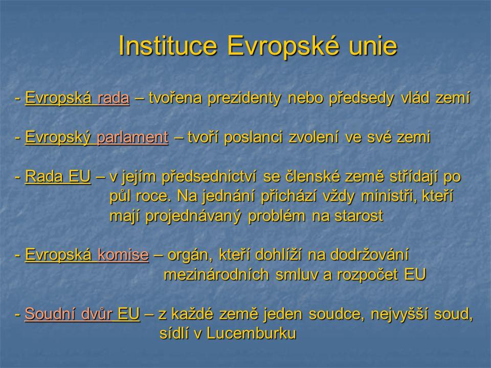 Instituce Evropské unie - Evropská rada – tvořena prezidenty nebo předsedy vlád zemí - Evropský parlament – tvoří poslanci zvolení ve své zemi - Rada