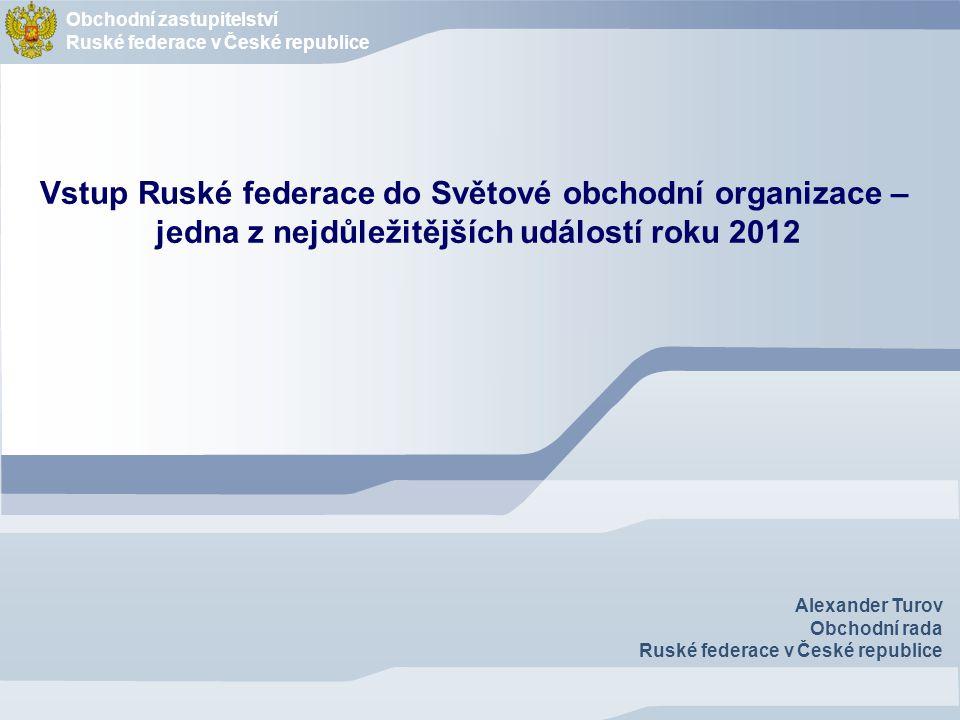 Obchodnί zastupitelstvί Ruské federace v České republice Alexander Turov Obchodní rada Ruské federace v České republice Vstup Ruské federace do Světov
